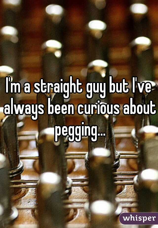 I'm a straight guy but I've always been curious about pegging...