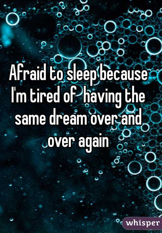 Afraid to sleep because I'm tired of  having the same dream over and over again