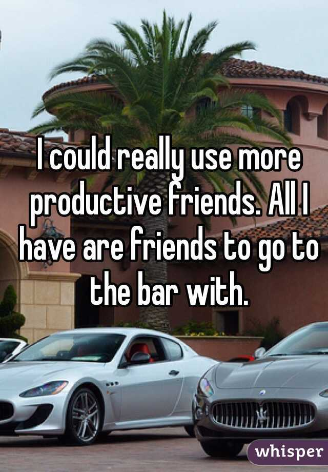 I could really use more productive friends. All I have are friends to go to the bar with.