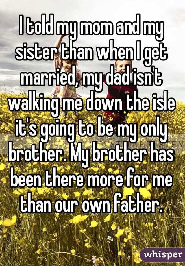 I told my mom and my sister than when I get married, my dad isn't walking me down the isle it's going to be my only brother. My brother has been there more for me than our own father.