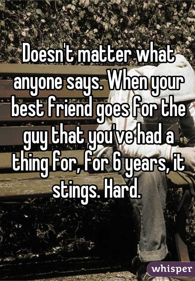 Doesn't matter what anyone says. When your best friend goes for the guy that you've had a thing for, for 6 years, it stings. Hard.