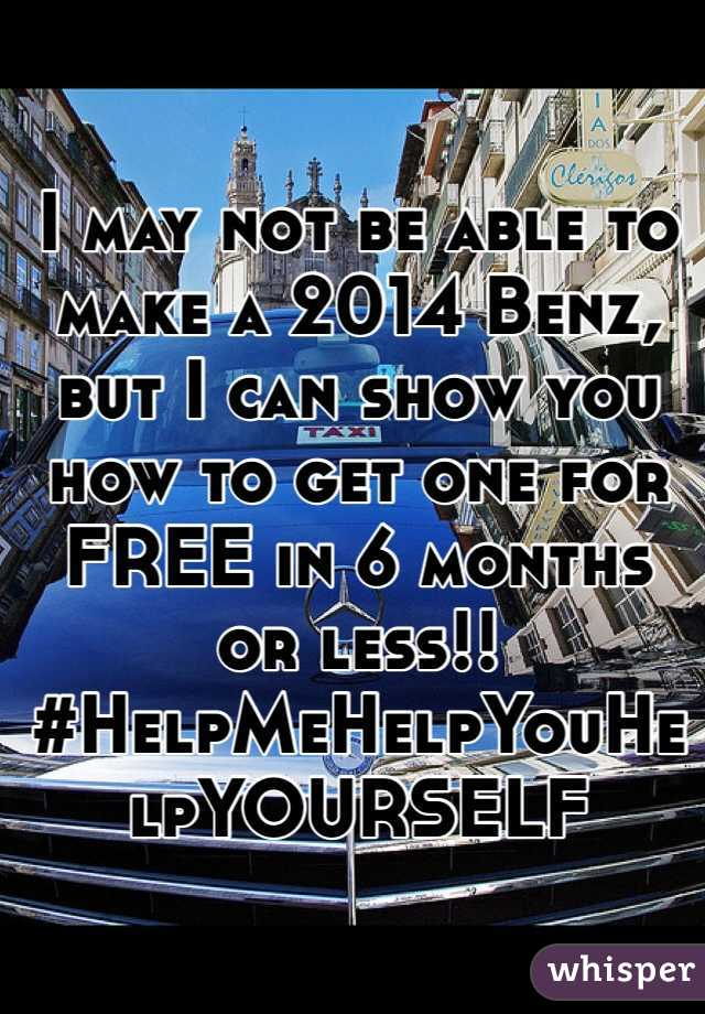 I may not be able to make a 2014 Benz, but I can show you how to get one for FREE in 6 months or less!! #HelpMeHelpYouHelpYOURSELF