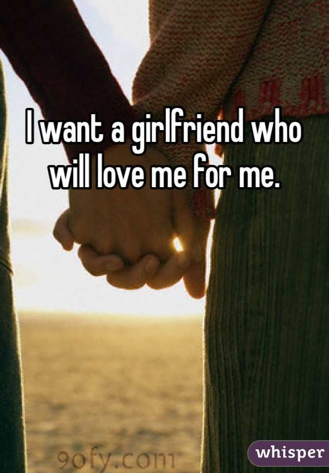 I want a girlfriend who will love me for me.