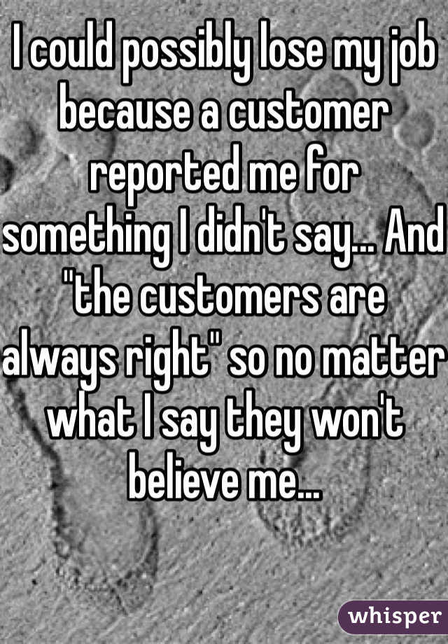 """I could possibly lose my job because a customer reported me for something I didn't say... And  """"the customers are always right"""" so no matter what I say they won't believe me..."""