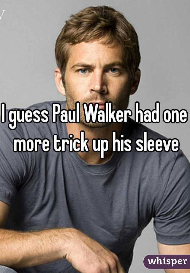 I guess Paul Walker had one more trick up his sleeve