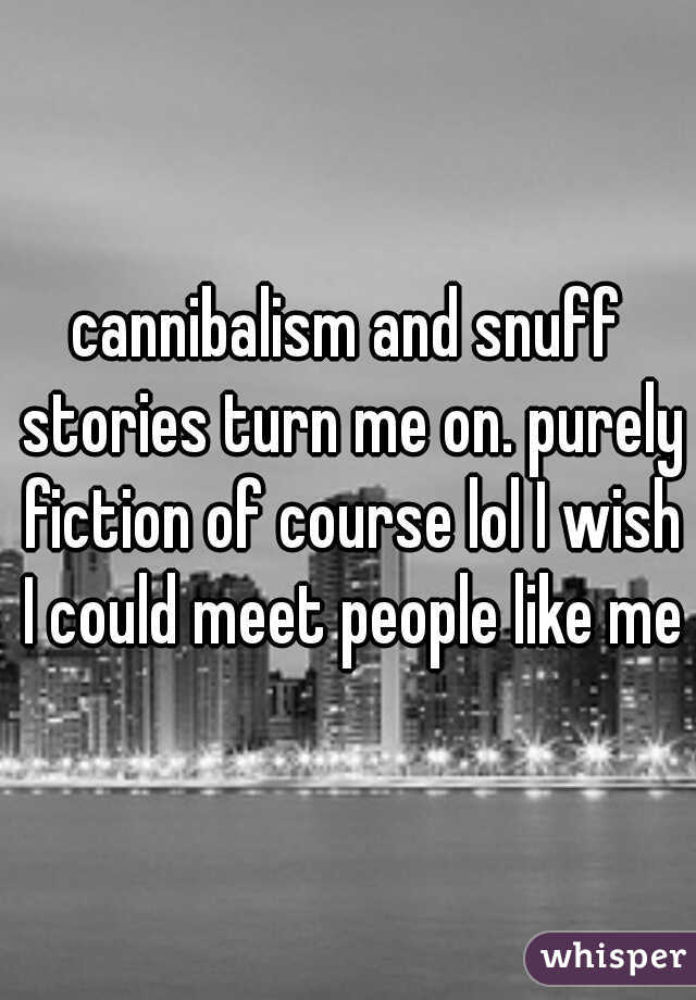 cannibalism and snuff stories turn me on. purely fiction of course lol I wish I could meet people like me