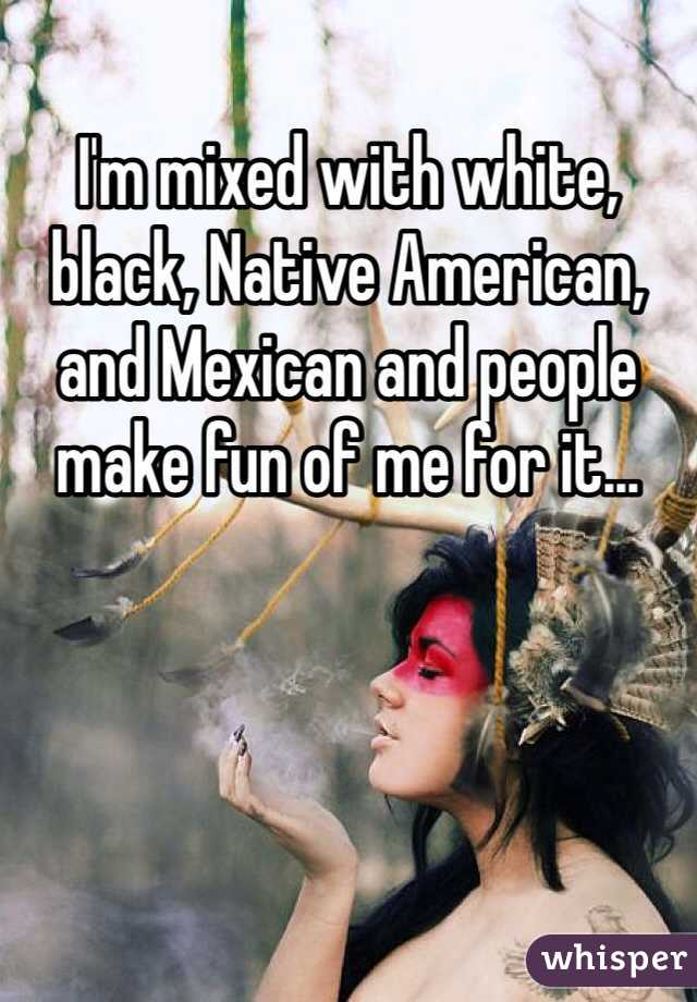 I'm mixed with white, black, Native American, and Mexican and people make fun of me for it...