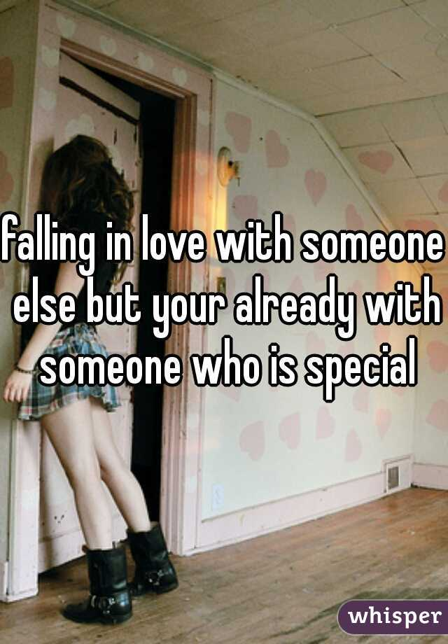 falling in love with someone else but your already with someone who is special
