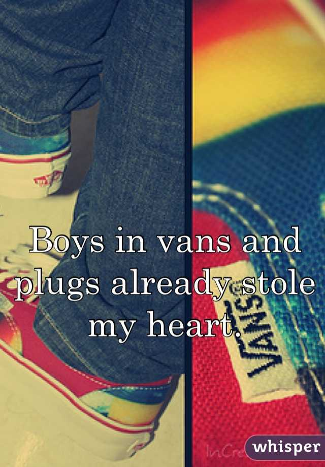 Boys in vans and plugs already stole my heart.