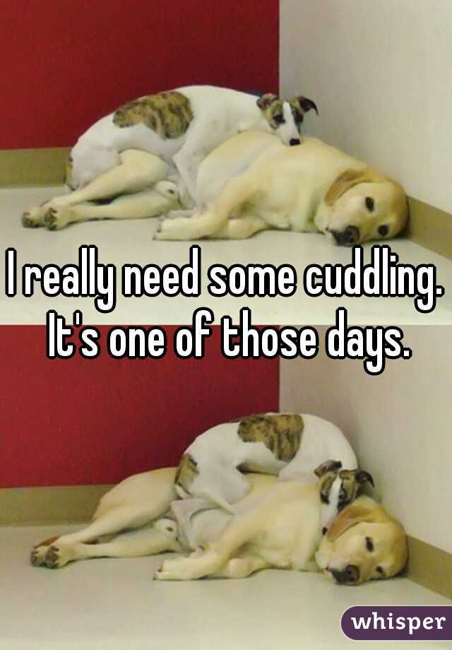 I really need some cuddling. It's one of those days.
