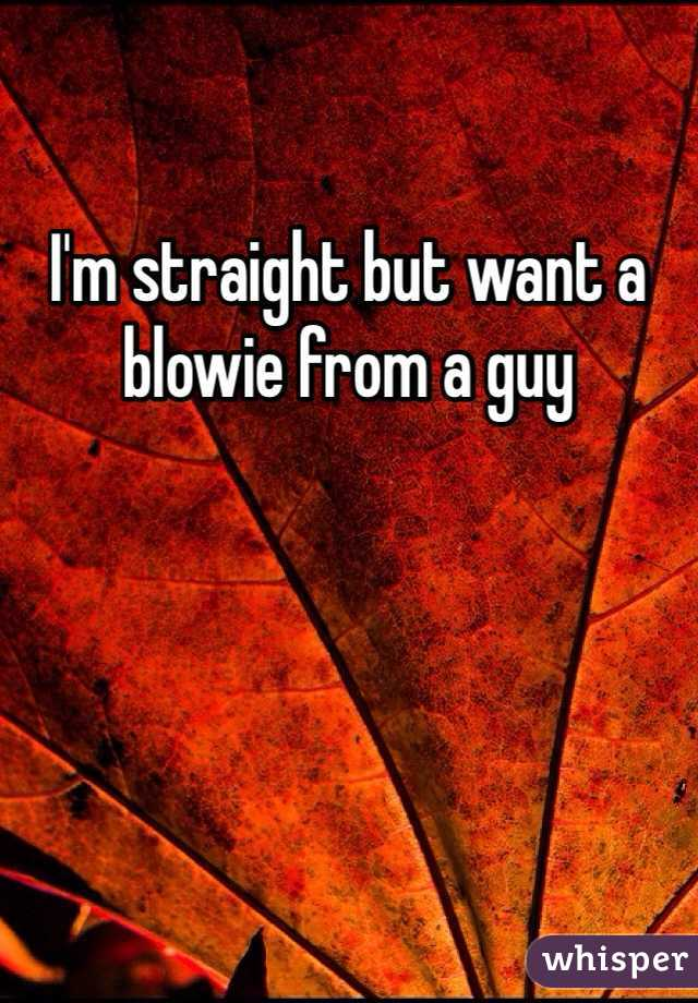 I'm straight but want a blowie from a guy