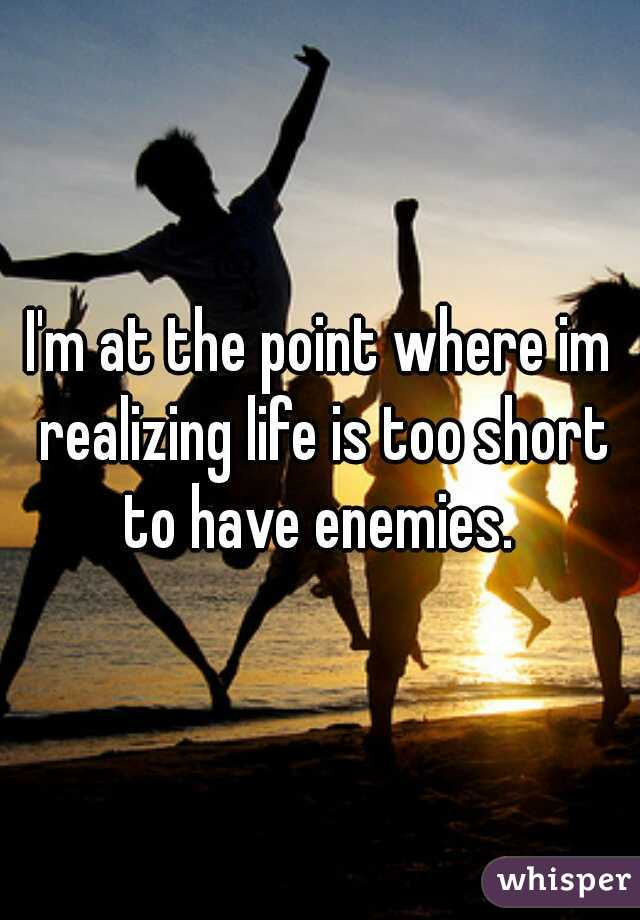 I'm at the point where im realizing life is too short to have enemies.