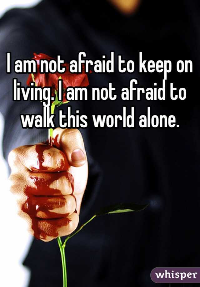 I am not afraid to keep on living. I am not afraid to walk this world alone.