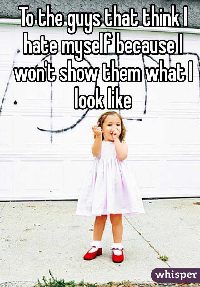 To the guys that think I hate myself because I won't show them what I look like