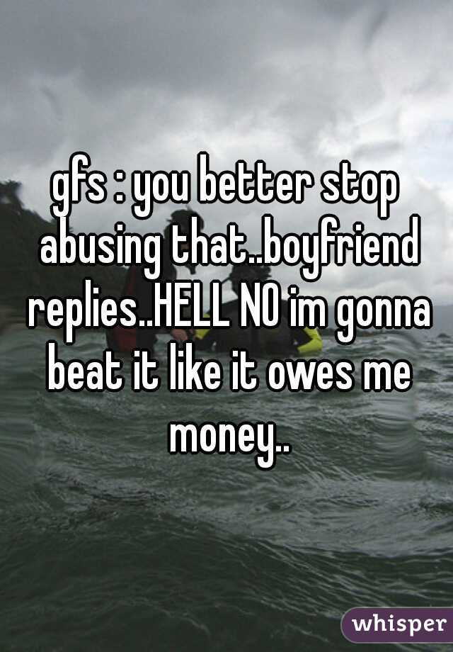 gfs : you better stop abusing that..boyfriend replies..HELL NO im gonna beat it like it owes me money..