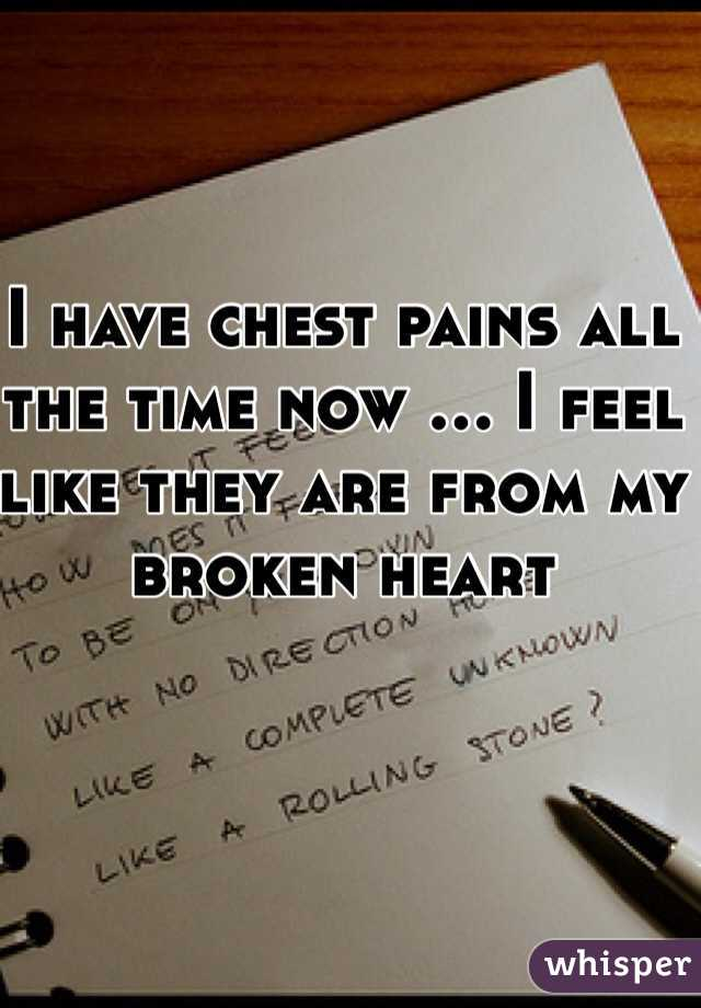 I have chest pains all the time now ... I feel like they are from my broken heart
