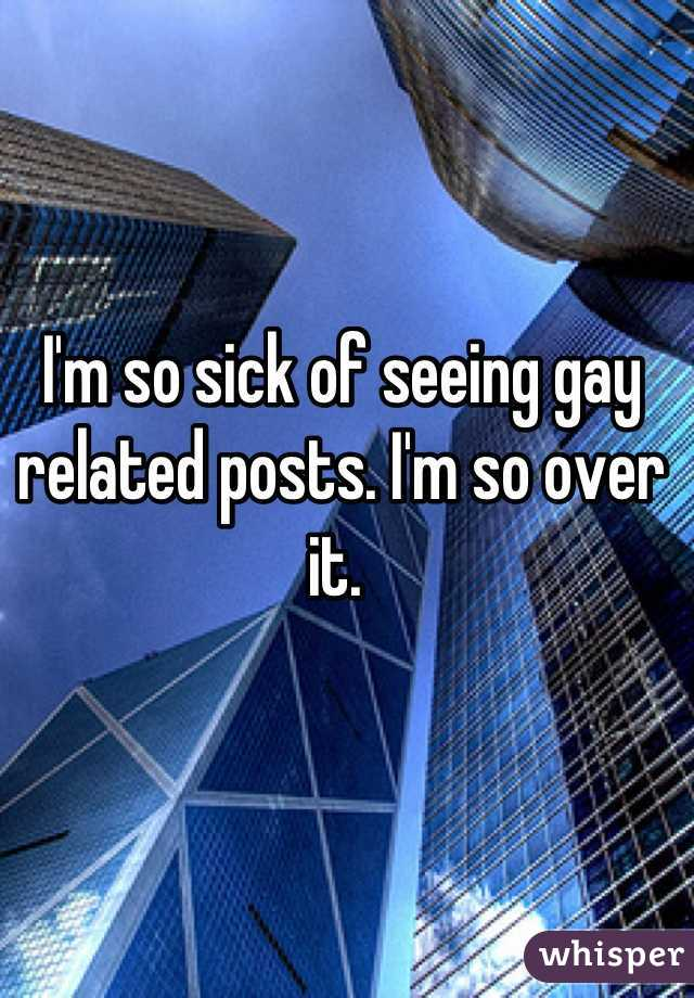 I'm so sick of seeing gay related posts. I'm so over it.