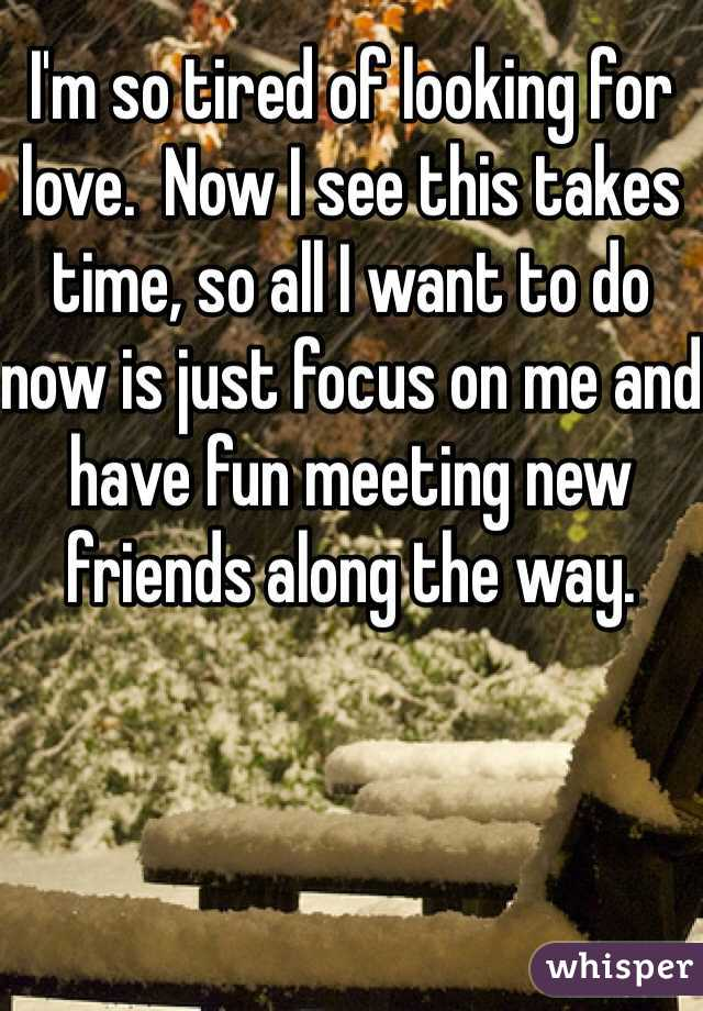I'm so tired of looking for love.  Now I see this takes time, so all I want to do now is just focus on me and have fun meeting new friends along the way.