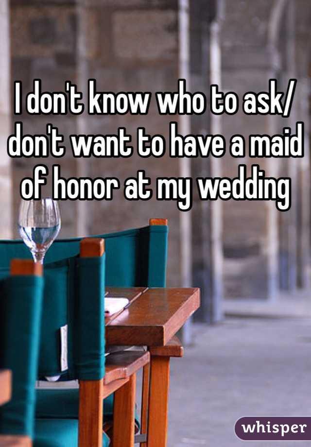 I don't know who to ask/ don't want to have a maid of honor at my wedding