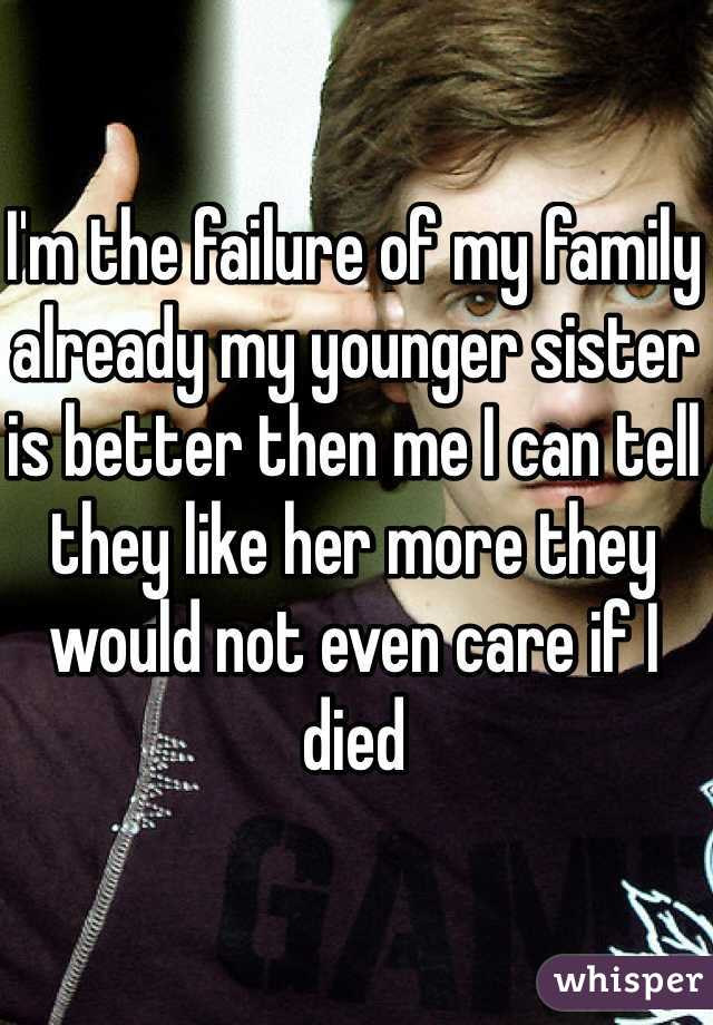I'm the failure of my family already my younger sister is better then me I can tell they like her more they would not even care if I died