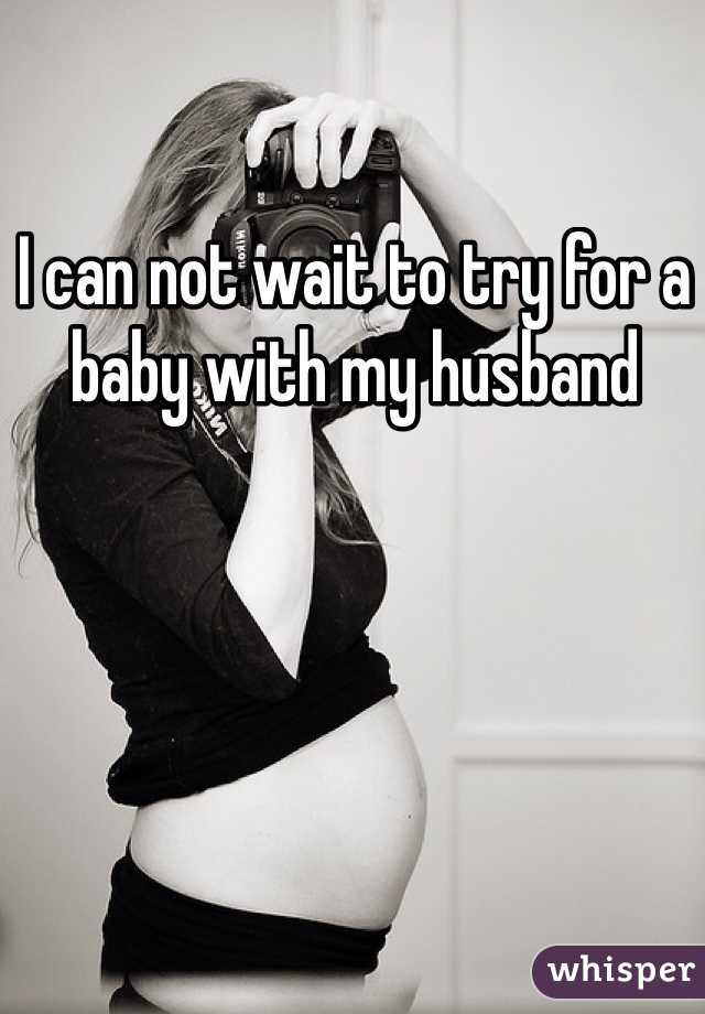 I can not wait to try for a baby with my husband