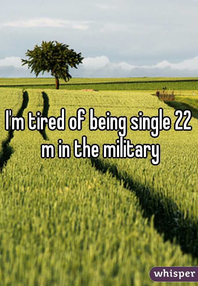 I'm tired of being single 22 m in the military