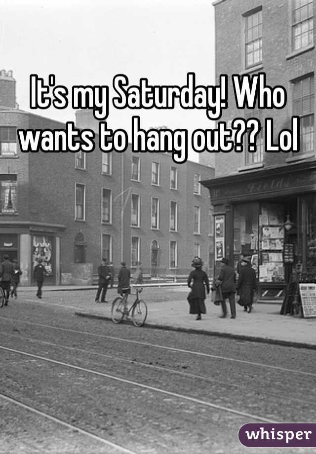 It's my Saturday! Who wants to hang out?? Lol