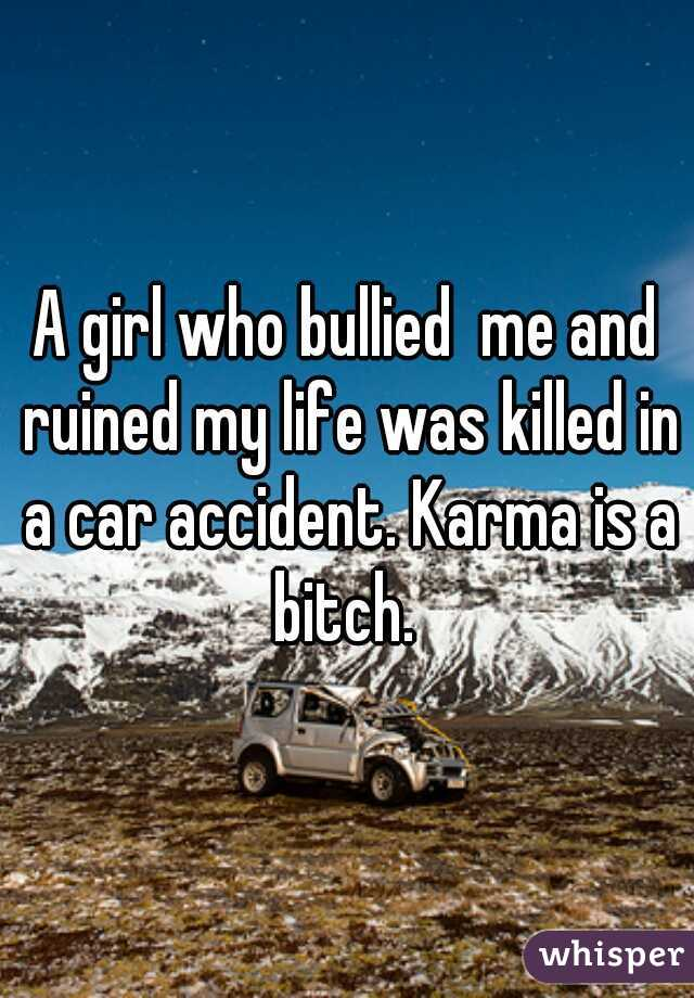 A girl who bullied  me and ruined my life was killed in a car accident. Karma is a bitch.