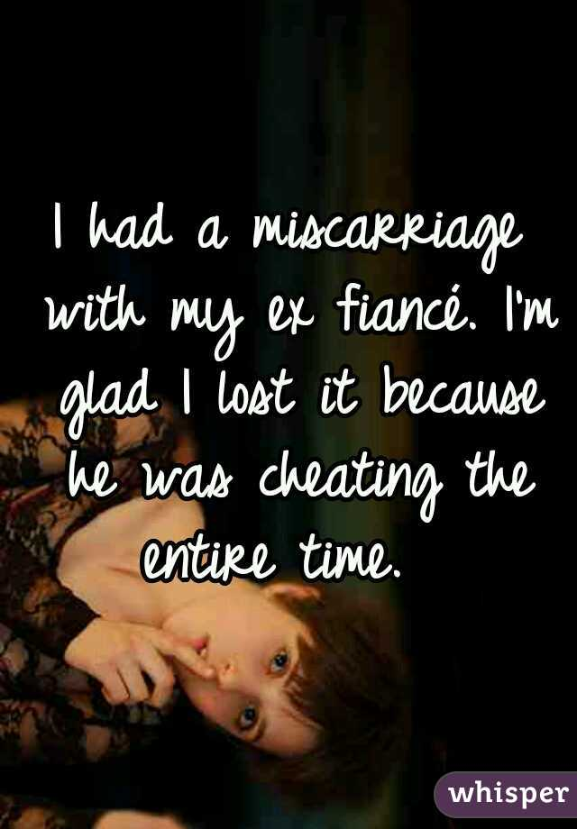 I had a miscarriage with my ex fiancé. I'm glad I lost it because he was cheating the entire time.