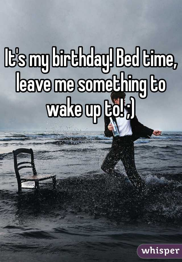 It's my birthday! Bed time, leave me something to wake up to! ;)