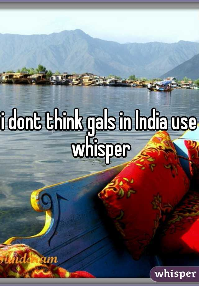 i dont think gals in India use whisper