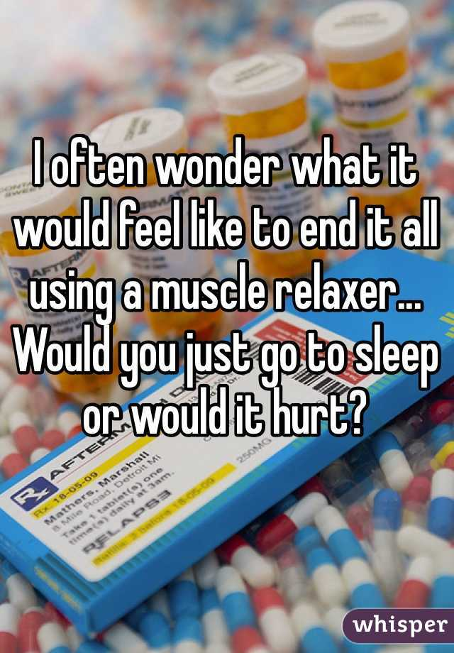I often wonder what it would feel like to end it all using a muscle relaxer... Would you just go to sleep or would it hurt?