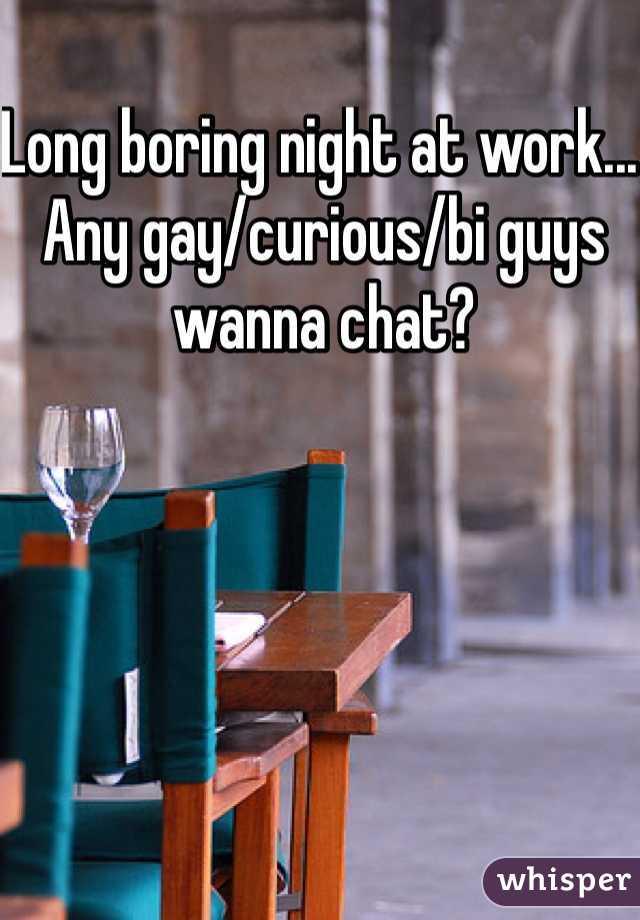 Long boring night at work... Any gay/curious/bi guys wanna chat?