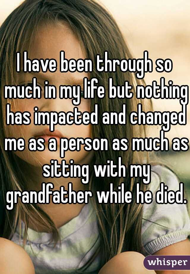 I have been through so much in my life but nothing has impacted and changed me as a person as much as sitting with my grandfather while he died.
