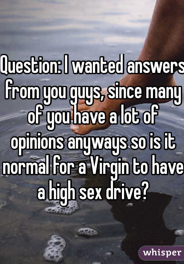 Question: I wanted answers from you guys, since many of you have a lot of opinions anyways so is it normal for a Virgin to have a high sex drive?