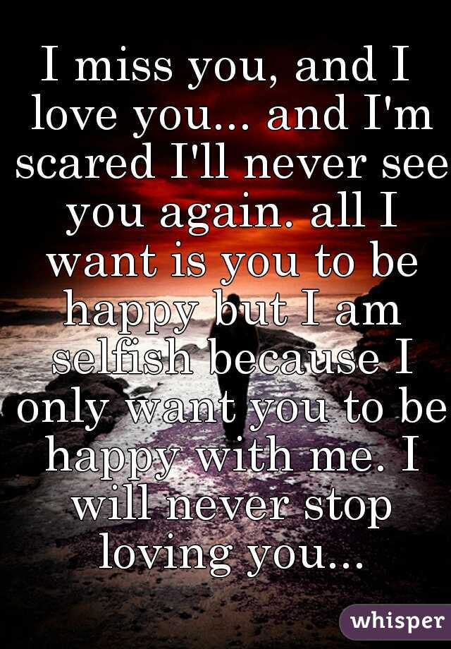 I miss you, and I love you... and I'm scared I'll never see you again. all I want is you to be happy but I am selfish because I only want you to be happy with me. I will never stop loving you...