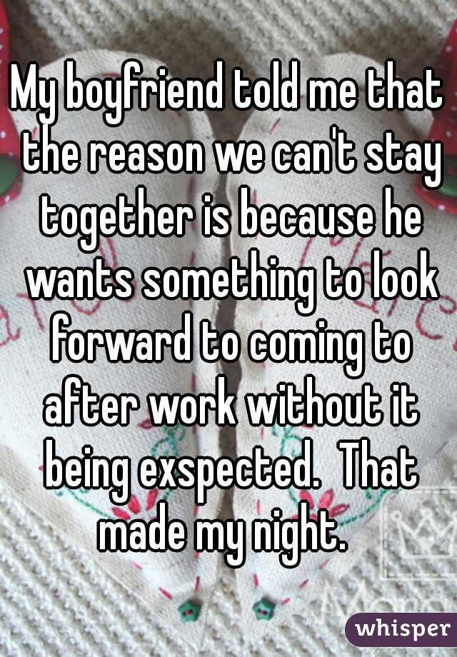 My boyfriend told me that the reason we can't stay together is because he wants something to look forward to coming to after work without it being exspected.  That made my night.