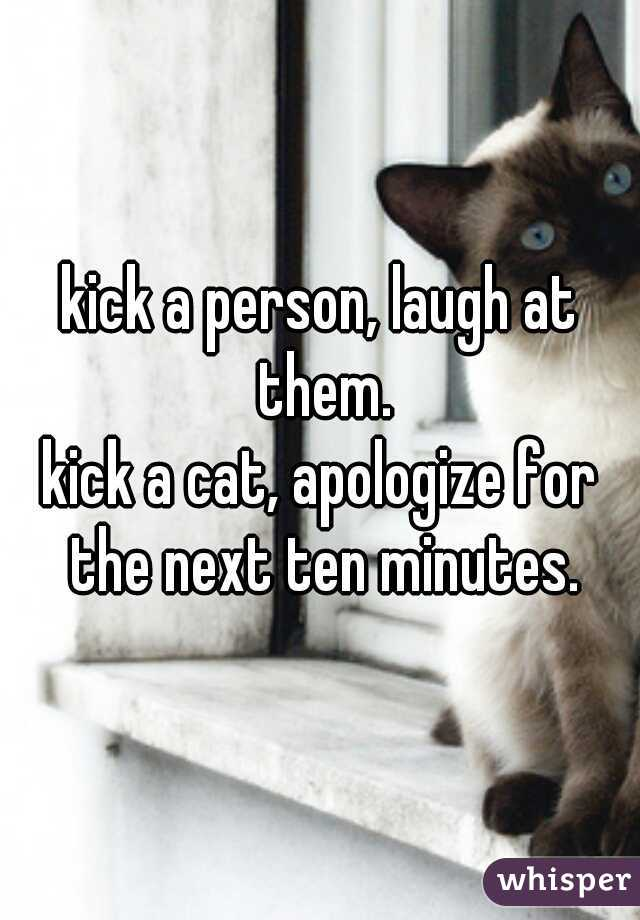 kick a person, laugh at them.  kick a cat, apologize for the next ten minutes.