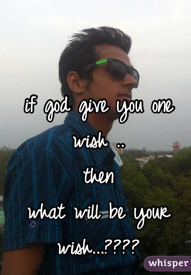 if god give you one wish ..  then what will be your wish...????