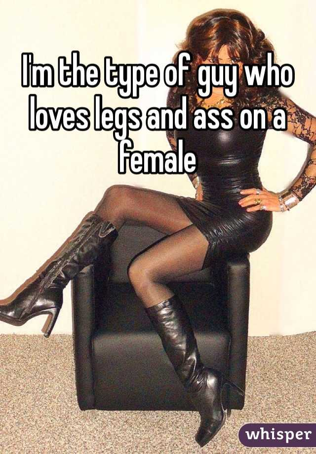 I'm the type of guy who loves legs and ass on a female