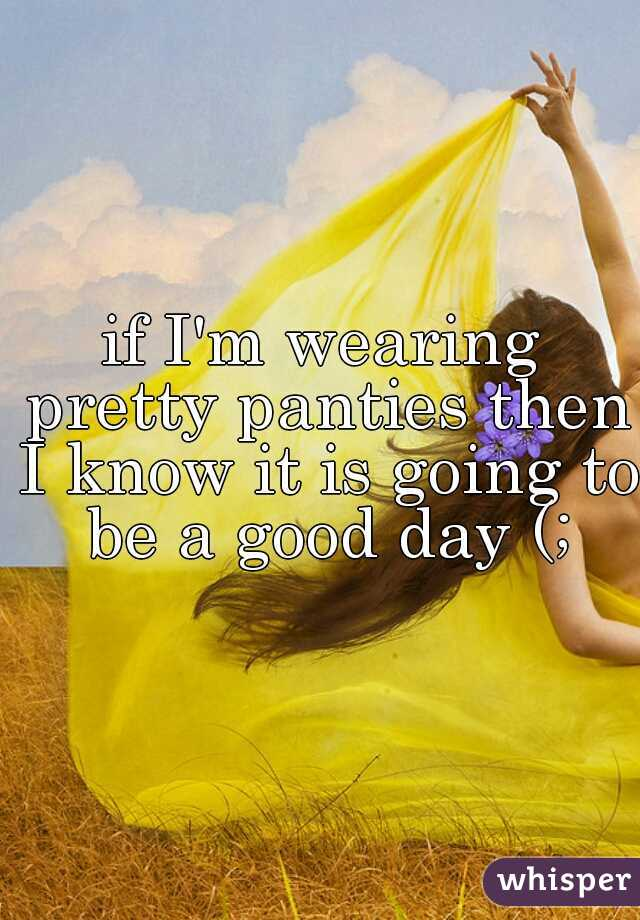 if I'm wearing pretty panties then I know it is going to be a good day (;