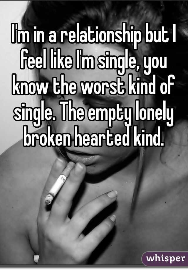I'm in a relationship but I feel like I'm single, you know the worst kind of single. The empty lonely broken hearted kind.