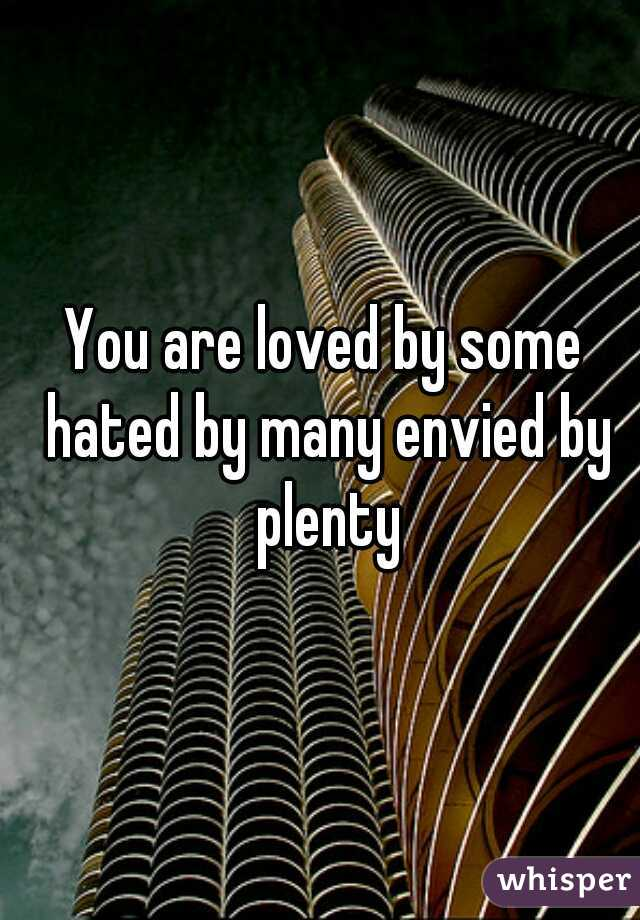 You are loved by some hated by many envied by plenty