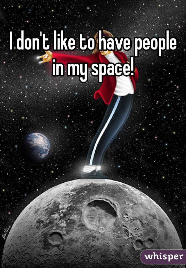 I don't like to have people in my space!