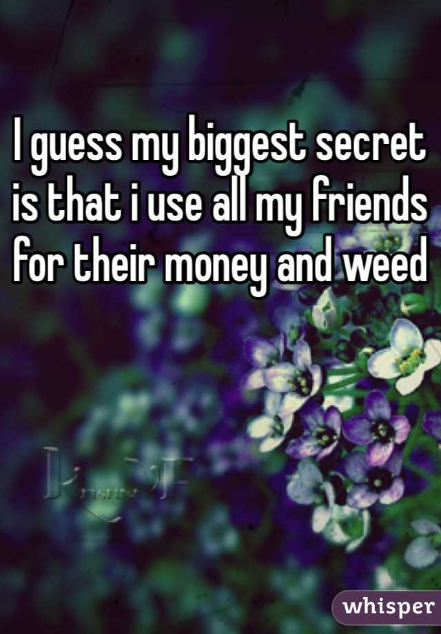 I guess my biggest secret is that i use all my friends for their money and weed