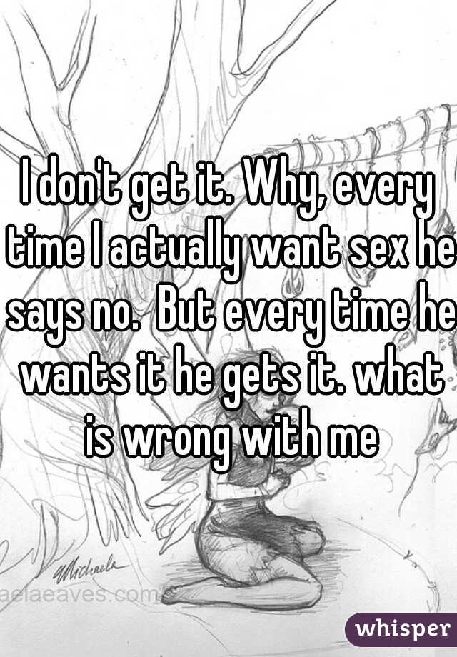 I don't get it. Why, every time I actually want sex he says no.  But every time he wants it he gets it. what is wrong with me