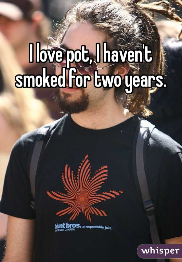 I love pot, I haven't smoked for two years.