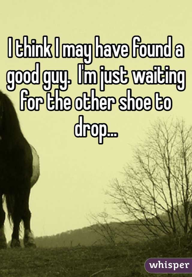 I think I may have found a good guy.  I'm just waiting for the other shoe to drop...