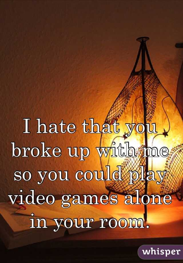 I hate that you broke up with me so you could play video games alone in your room.