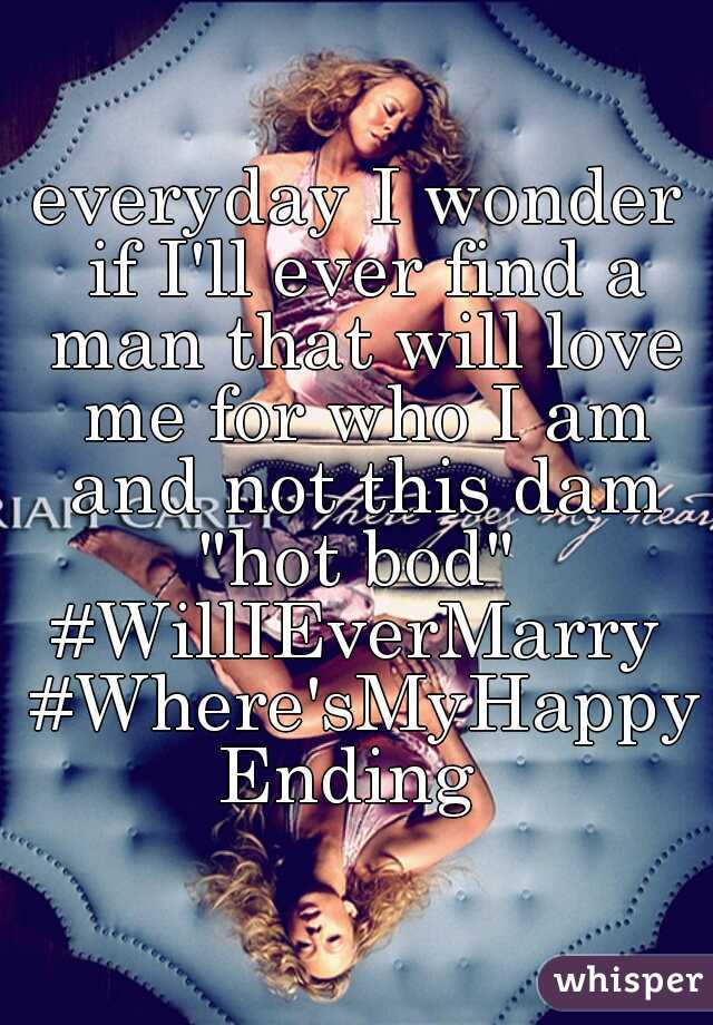 """everyday I wonder if I'll ever find a man that will love me for who I am and not this dam """"hot bod""""   #WillIEverMarry #Where'sMyHappyEnding"""